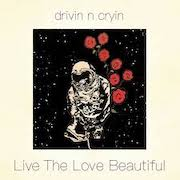 Drivin N Cryin: Live The Love Beautiful